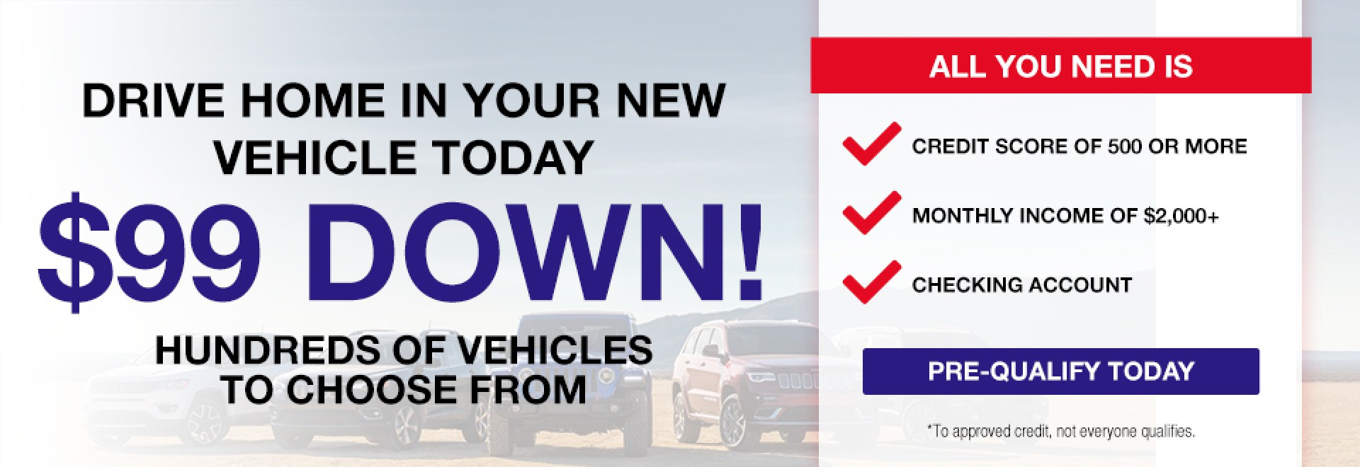 Drive Home in your new vehicle today $99 down hundred of vehicles to choose from