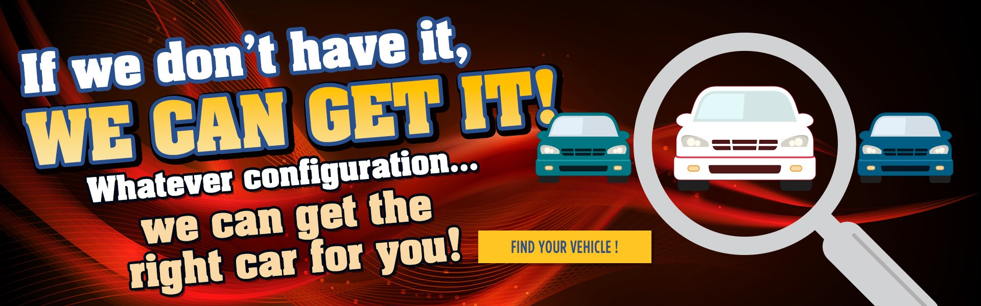 If we don't have it, We can get it. Whatever configuration...we can get the right car for you!